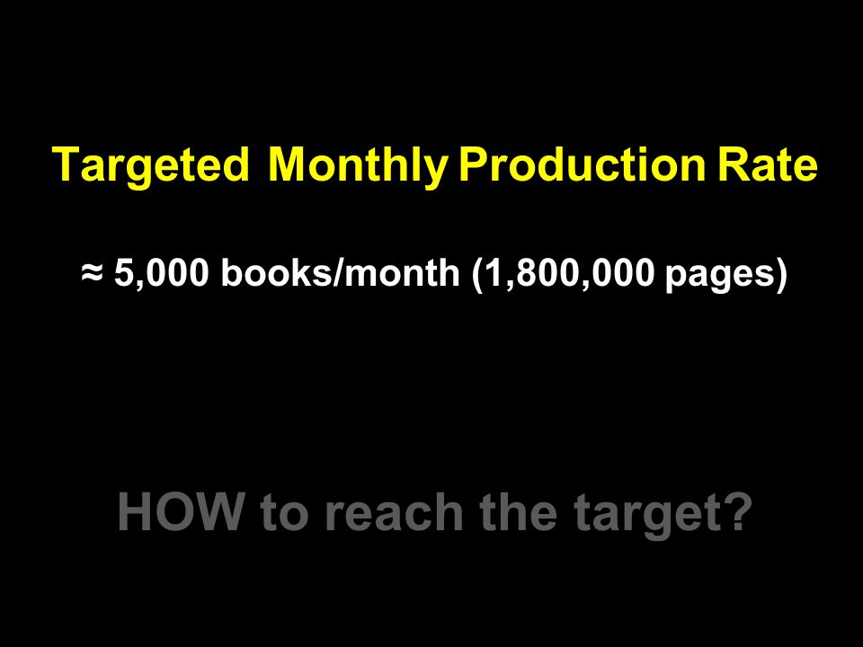 Targeted Monthly Production Rate 5,000 books/month (1,800,000 pages) HOW to reach the target