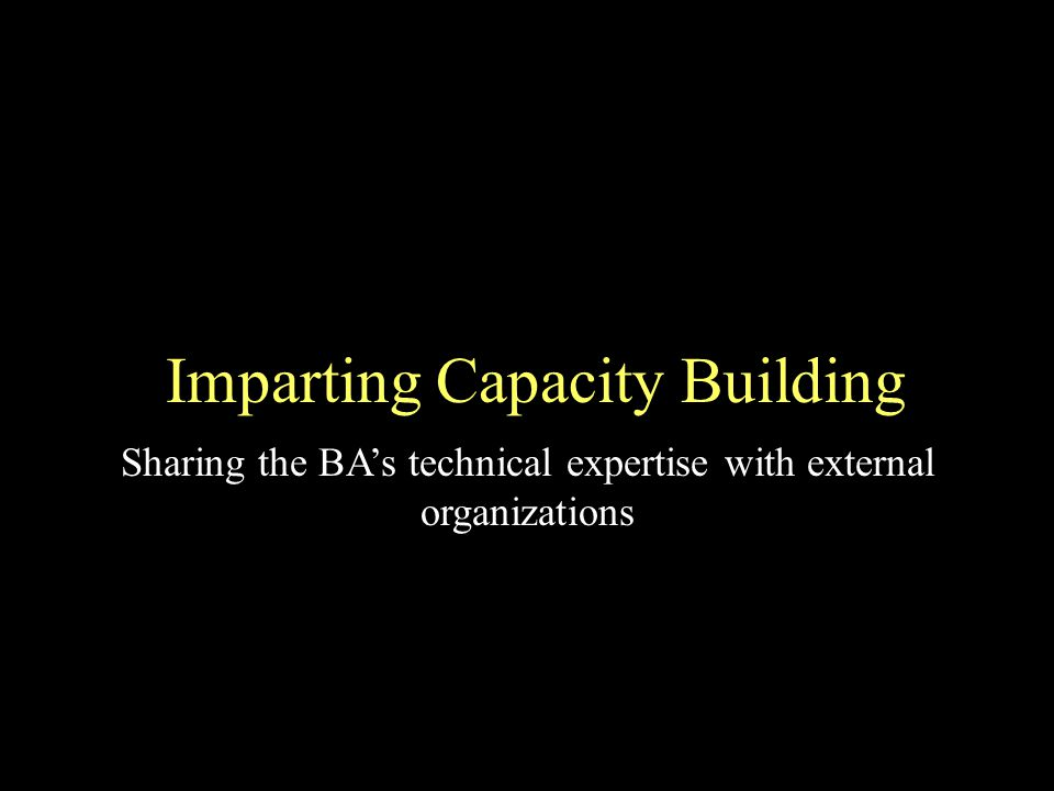 Imparting Capacity Building Sharing the BAs technical expertise with external organizations