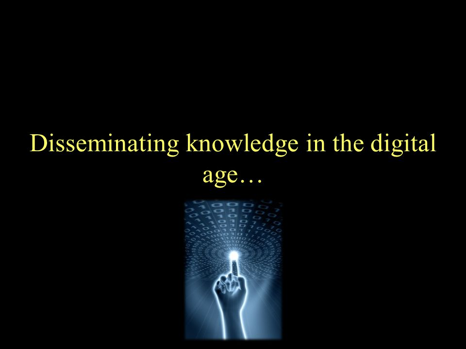 Disseminating knowledge in the digital age…