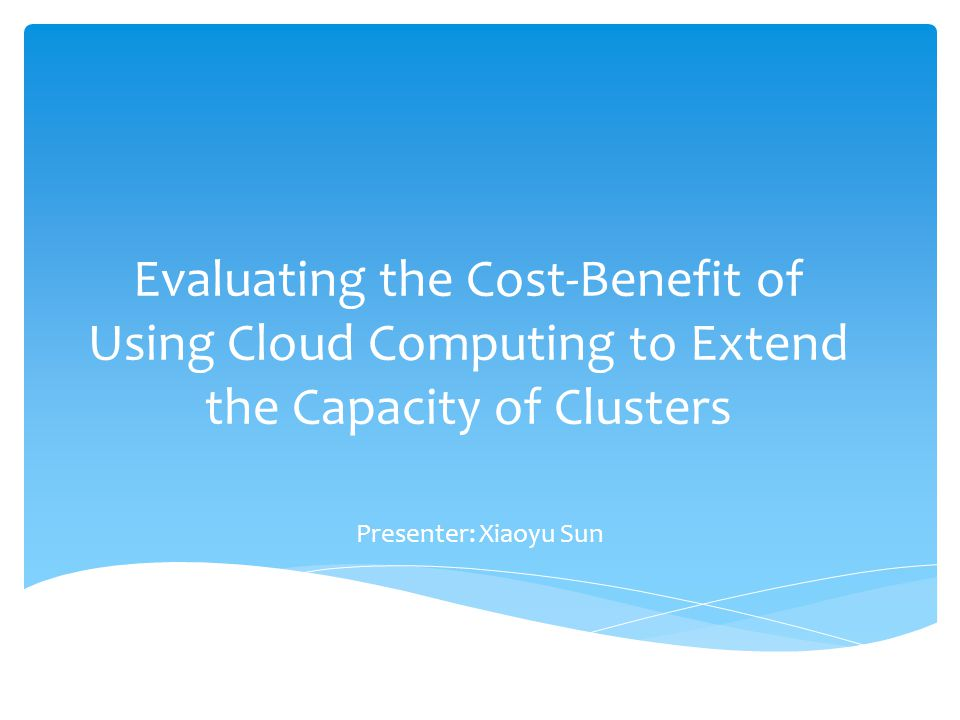 Evaluating the Cost-Benefit of Using Cloud Computing to Extend the Capacity of Clusters Presenter: Xiaoyu Sun