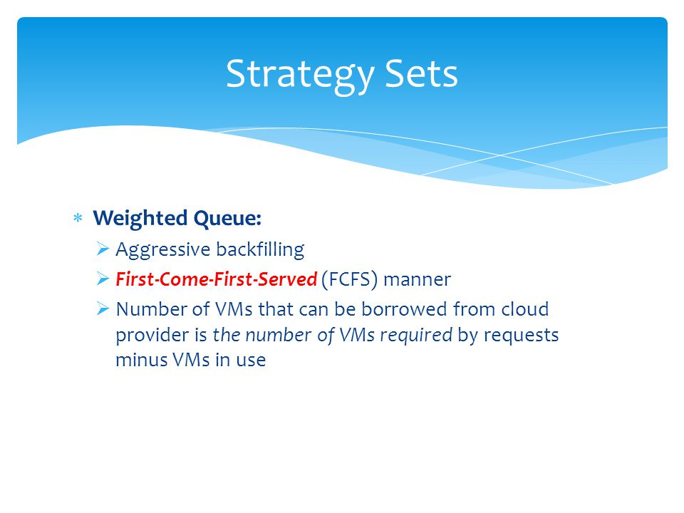 Weighted Queue: Aggressive backfilling First-Come-First-Served (FCFS) manner Number of VMs that can be borrowed from cloud provider is the number of VMs required by requests minus VMs in use Strategy Sets