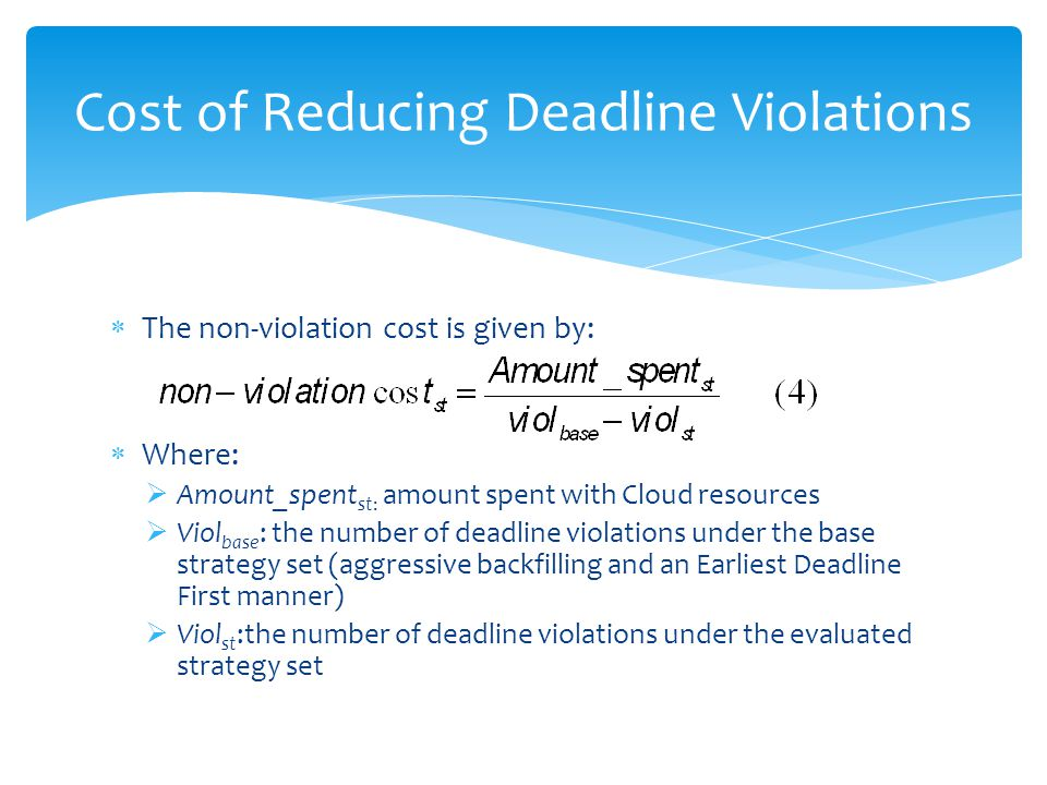 The non-violation cost is given by: Where: Amount_spent st: amount spent with Cloud resources Viol base : the number of deadline violations under the base strategy set (aggressive backfilling and an Earliest Deadline First manner) Viol st :the number of deadline violations under the evaluated strategy set Cost of Reducing Deadline Violations