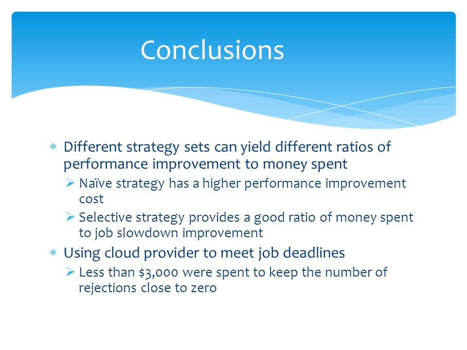 Different strategy sets can yield different ratios of performance improvement to money spent Naïve strategy has a higher performance improvement cost Selective strategy provides a good ratio of money spent to job slowdown improvement Using cloud provider to meet job deadlines Less than $3,000 were spent to keep the number of rejections close to zero Conclusions
