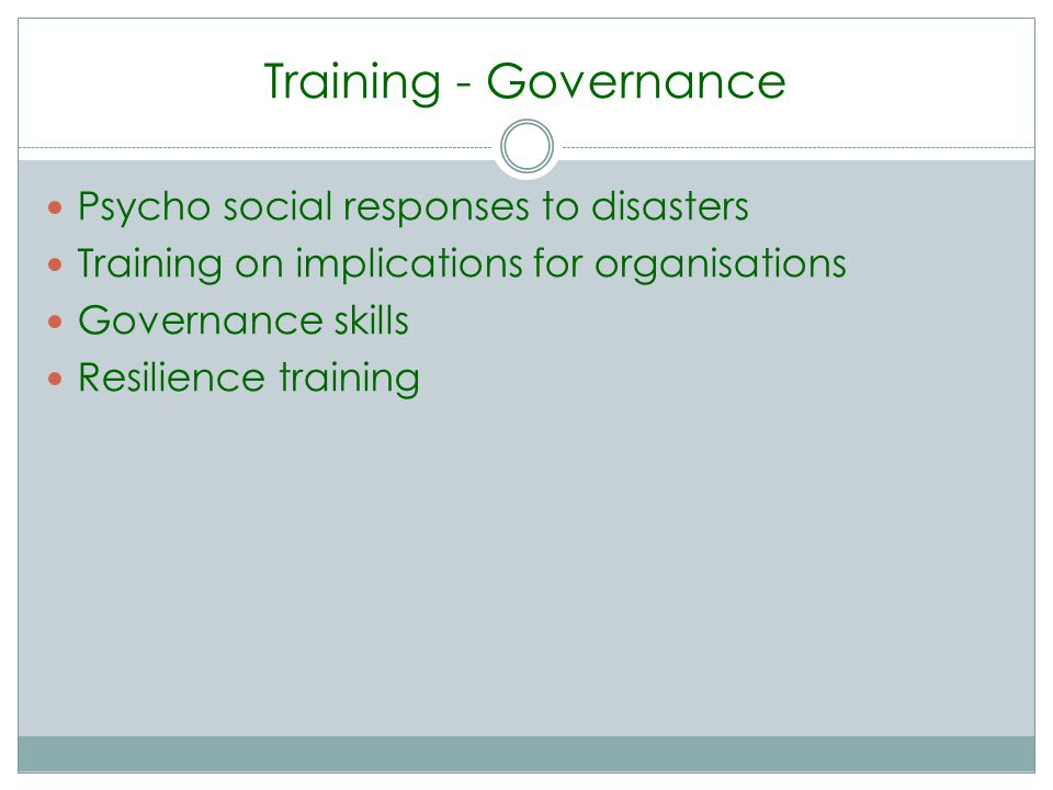 Training - Governance Psycho social responses to disasters Training on implications for organisations Governance skills Resilience training