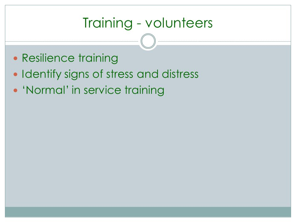 Training - volunteers Resilience training Identify signs of stress and distress Normal in service training