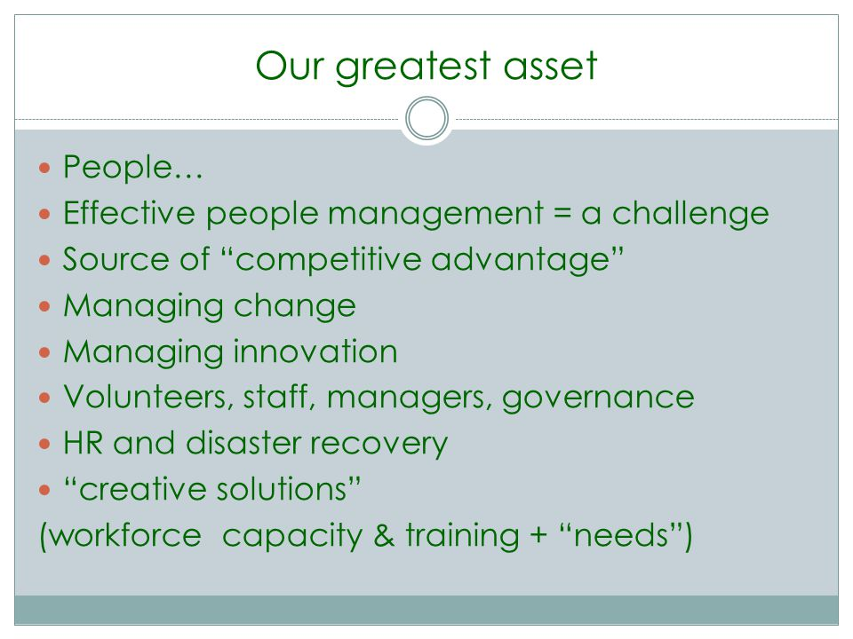 Our greatest asset People… Effective people management = a challenge Source of competitive advantage Managing change Managing innovation Volunteers, staff, managers, governance HR and disaster recovery creative solutions (workforce capacity & training + needs)