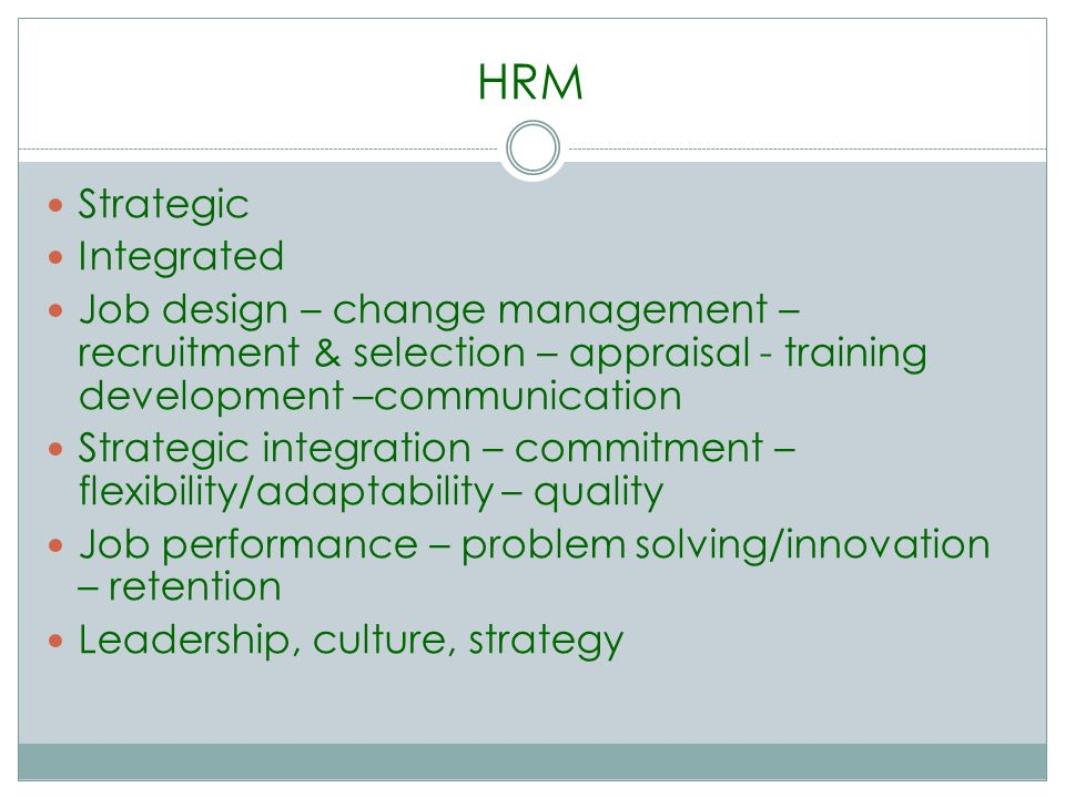 HRM Strategic Integrated Job design – change management – recruitment & selection – appraisal - training development –communication Strategic integration – commitment – flexibility/adaptability – quality Job performance – problem solving/innovation – retention Leadership, culture, strategy