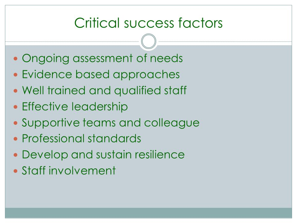 Critical success factors Ongoing assessment of needs Evidence based approaches Well trained and qualified staff Effective leadership Supportive teams and colleague Professional standards Develop and sustain resilience Staff involvement