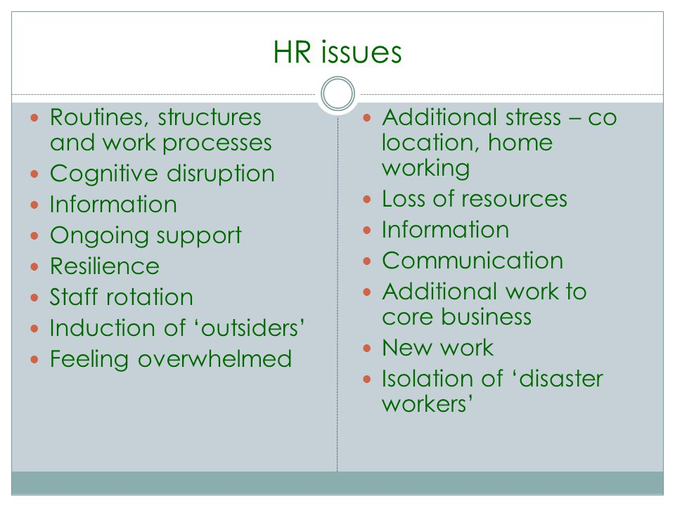 HR issues Routines, structures and work processes Cognitive disruption Information Ongoing support Resilience Staff rotation Induction of outsiders Feeling overwhelmed Additional stress – co location, home working Loss of resources Information Communication Additional work to core business New work Isolation of disaster workers