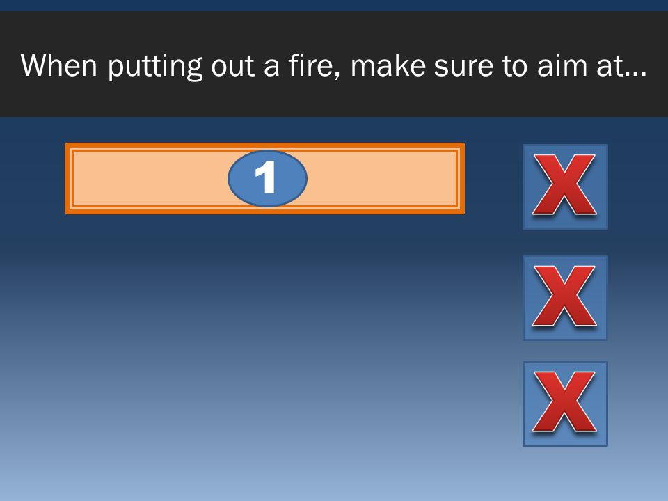 When putting out a fire, make sure to aim at… The base of the fire 1