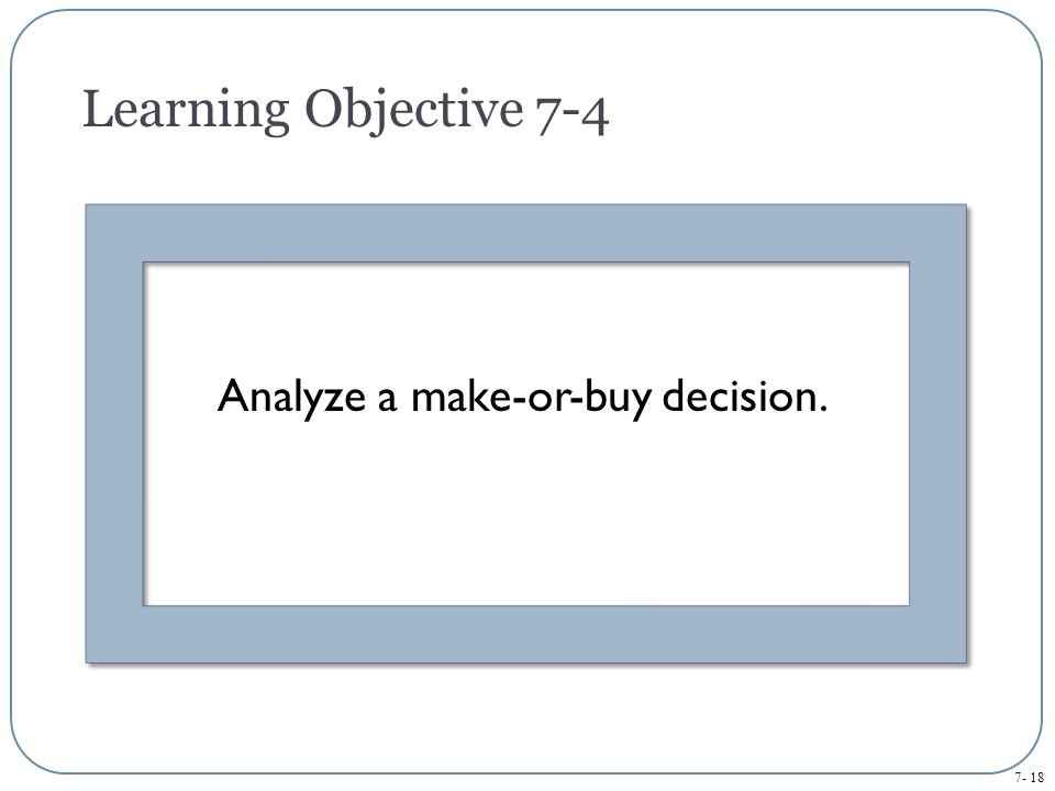 7- 18 Analyze a make-or-buy decision. Learning Objective 7-4