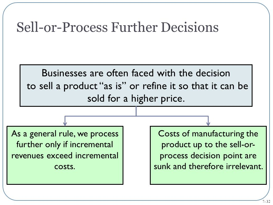 7- 32 Sell-or-Process Further Decisions Businesses are often faced with the decision to sell a product as is or refine it so that it can be sold for a higher price., As a general rule, we process further only if incremental revenues exceed incremental costs.