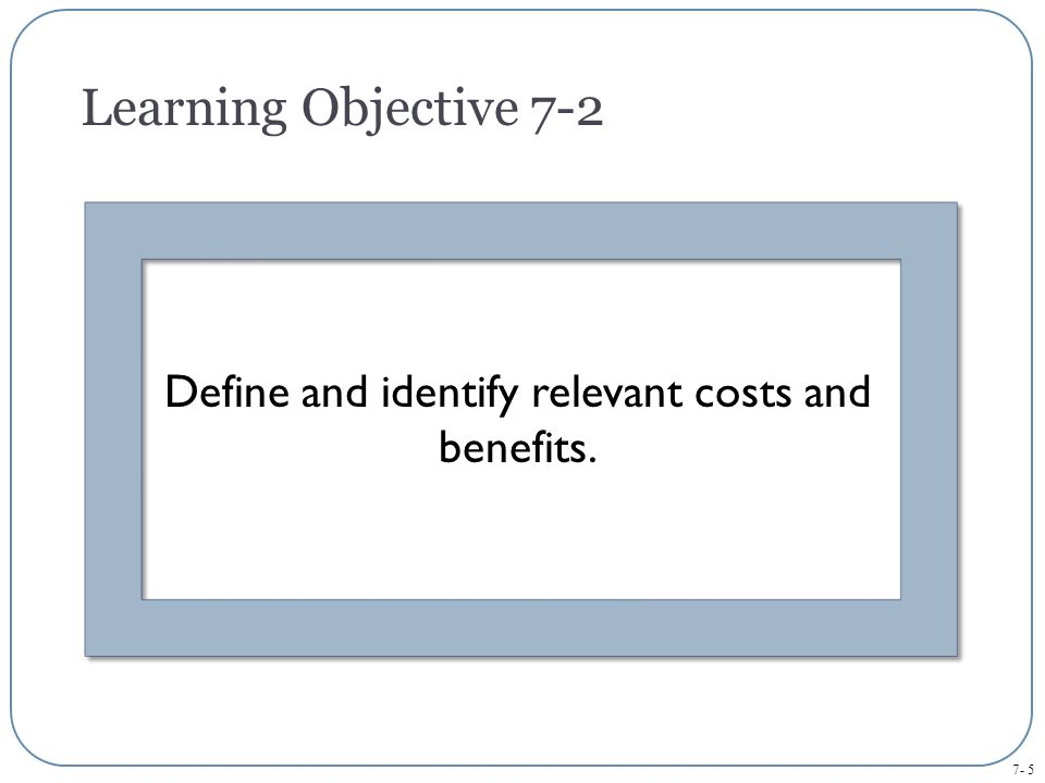 7- 5 Define and identify relevant costs and benefits. Learning Objective 7-2