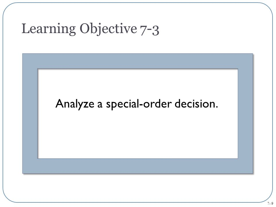 7- 9 Analyze a special-order decision. Learning Objective 7-3