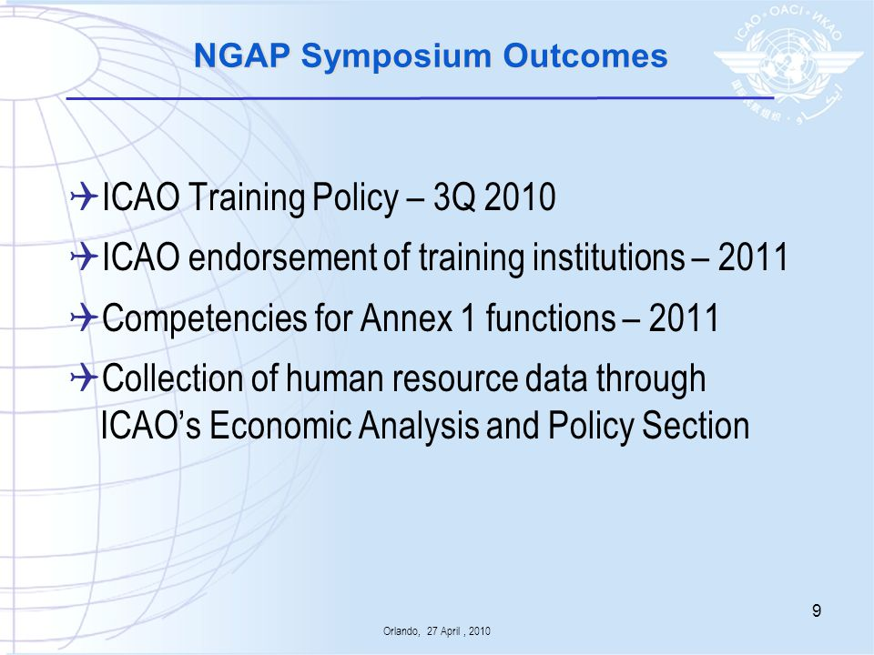 NGAP Task Force Work Programme Accreditation Competencies for flight crew in the left seat, check airmen and instructors for large aeroplanes (>5 700 kg) powered by turbine engines Competencies for air traffic controllers Review of competencies for maintenance personnel Global Forum and Outreach Orlando, 27 April, 2010 10