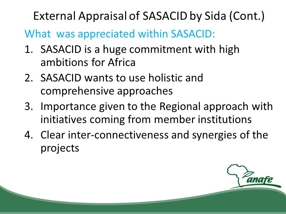 External Appraisal of SASACID by Sida (Cont.) What was appreciated within SASACID: 1.SASACID is a huge commitment with high ambitions for Africa 2.SAS