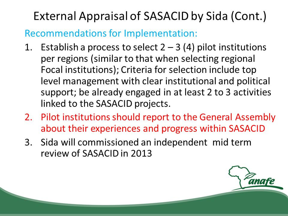 External Appraisal of SASACID by Sida (Cont.) Recommendations for Implementation: 1.Establish a process to select 2 – 3 (4) pilot institutions per reg