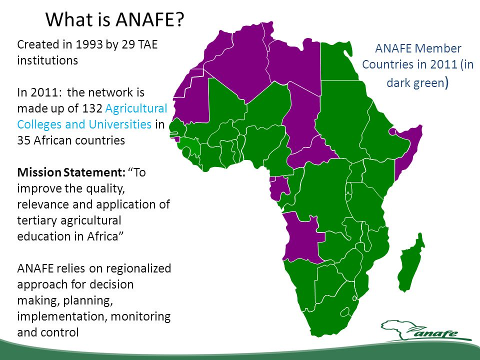 ANAFE Member Countries in 2011 (in dark green ) What is ANAFE? Created in 1993 by 29 TAE institutions In 2011: the network is made up of 132 Agricultu