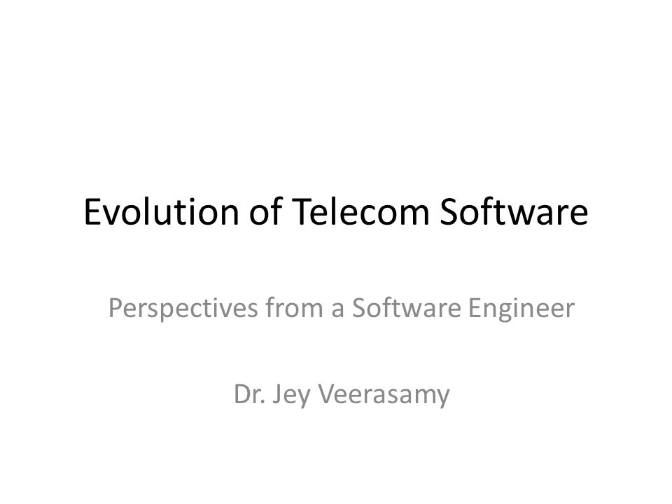 Evolution of Telecom Software Perspectives from a Software Engineer Dr. Jey Veerasamy