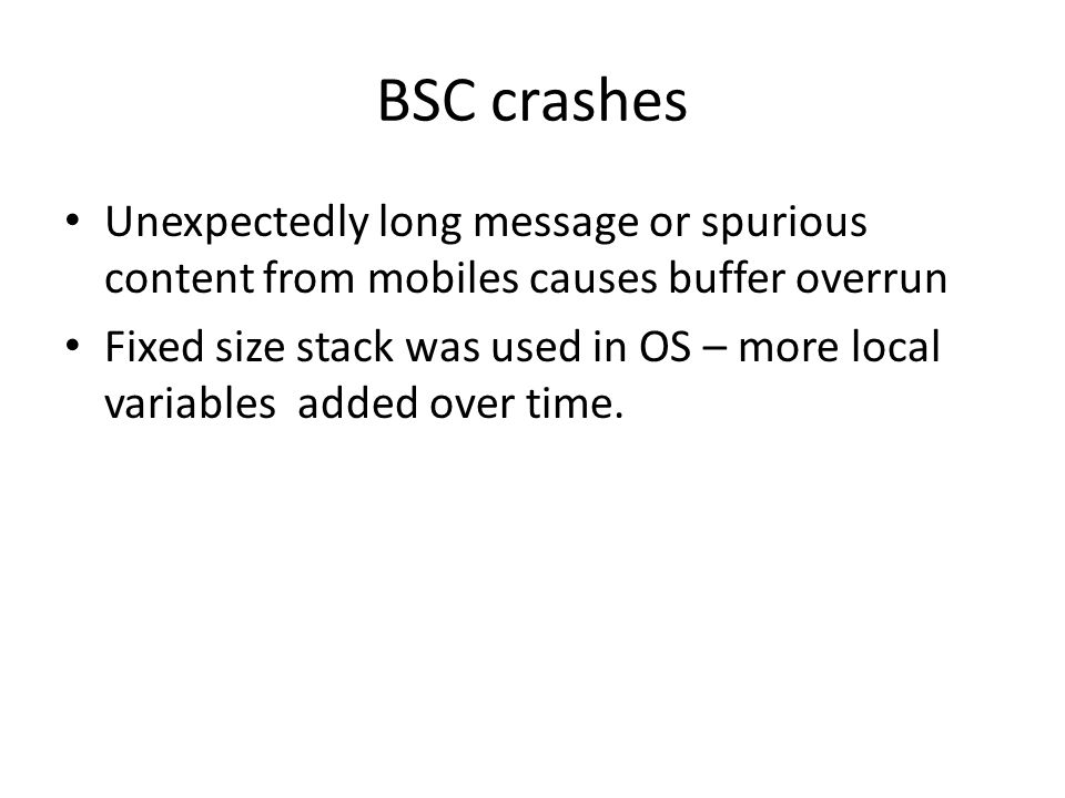 BSC crashes Unexpectedly long message or spurious content from mobiles causes buffer overrun Fixed size stack was used in OS – more local variables added over time.