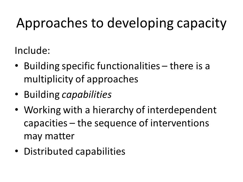 Influences on capacity development Context matters Capacity development takes time Change must be planned Evaluation is key to progress Stakeholders are allies Capacity development requires absorptive capacity and knowledge management
