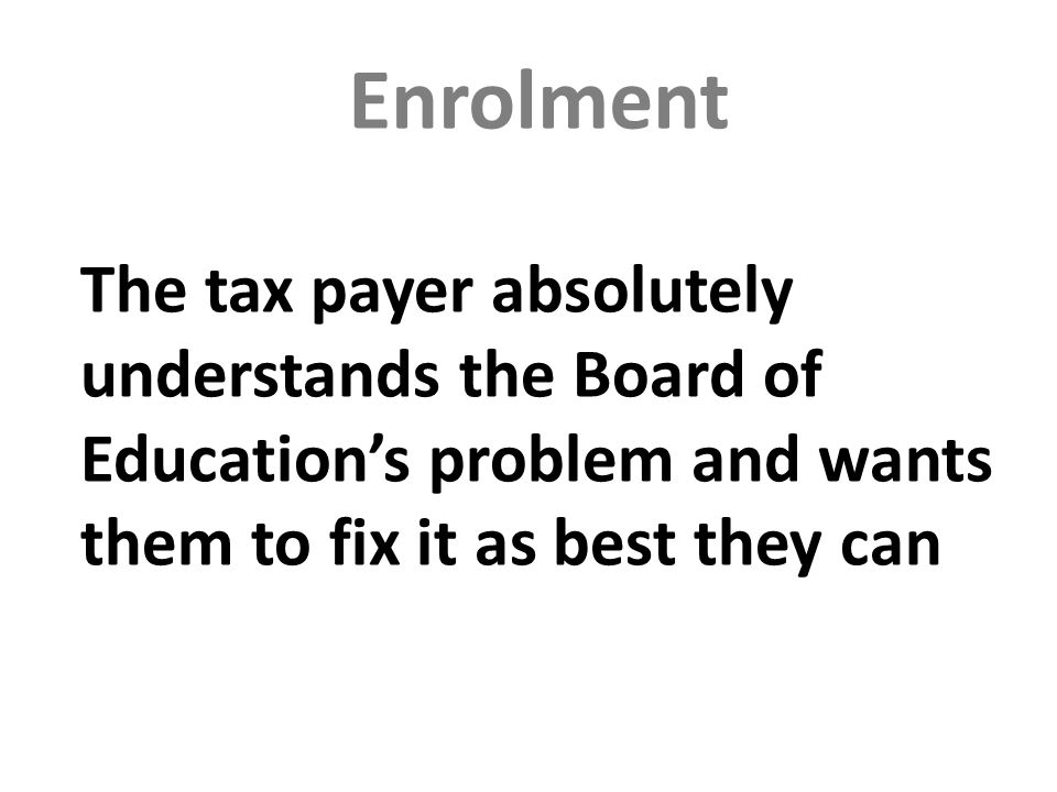 Enrolment The tax payer absolutely understands the Board of Educations problem and wants them to fix it as best they can