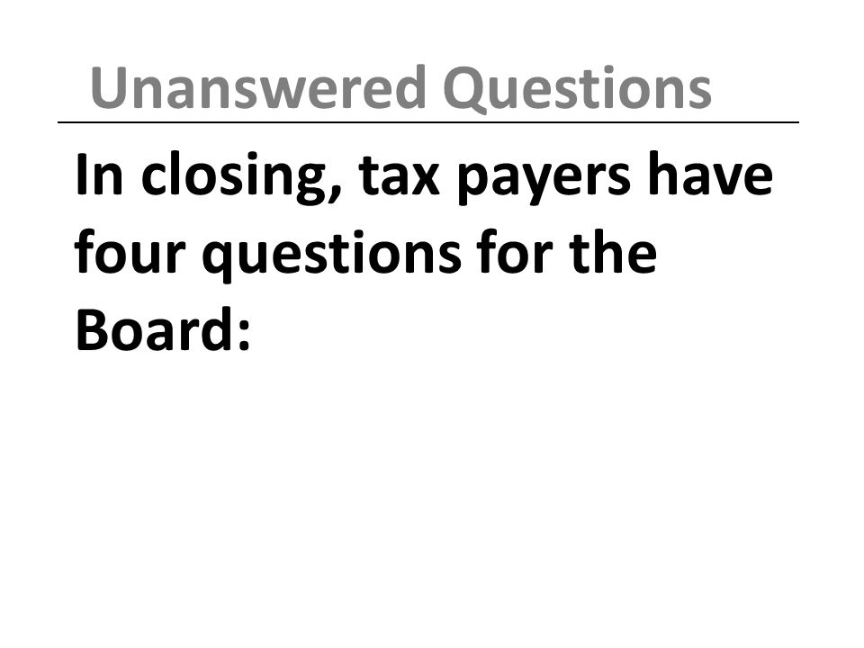 In closing, tax payers have four questions for the Board: Unanswered Questions