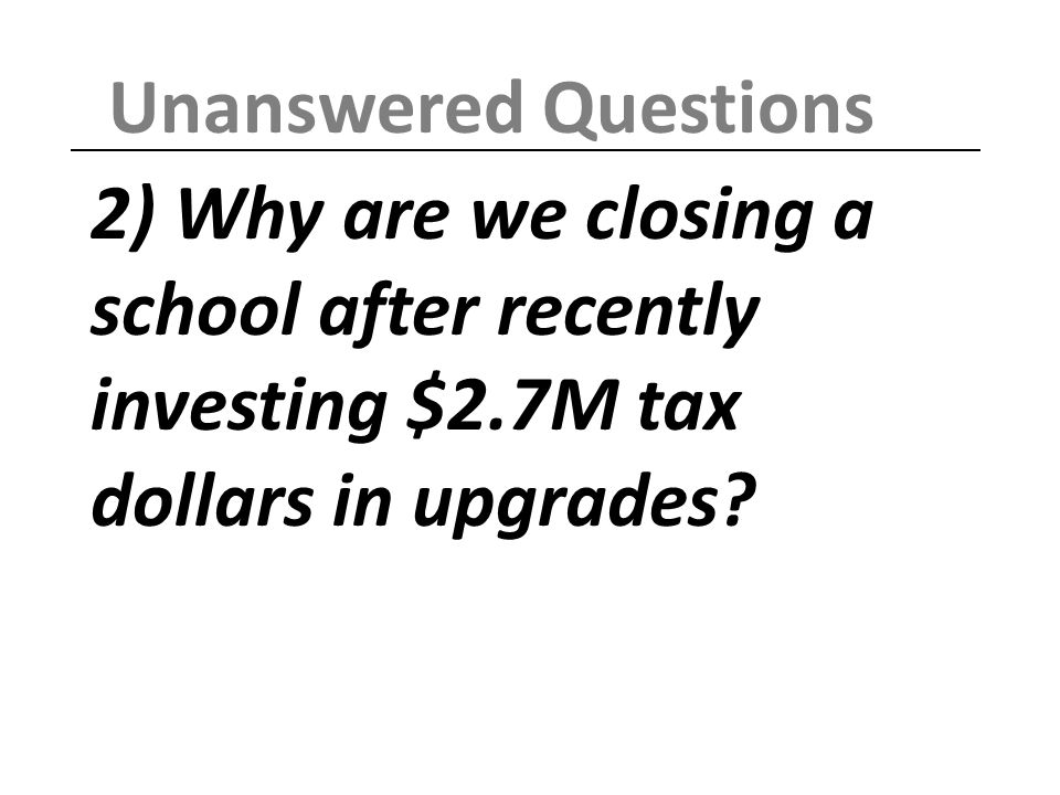 2) Why are we closing a school after recently investing $2.7M tax dollars in upgrades.