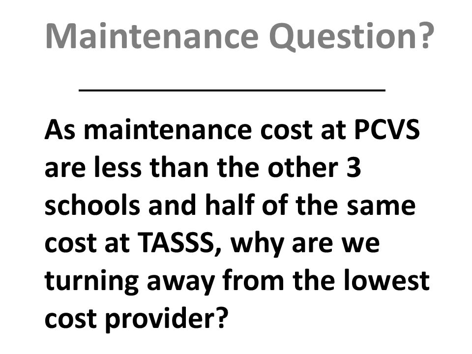 Maintenance Question? As maintenance cost at PCVS are less than the other 3 schools and half of the same cost at TASSS, why are we turning away from t