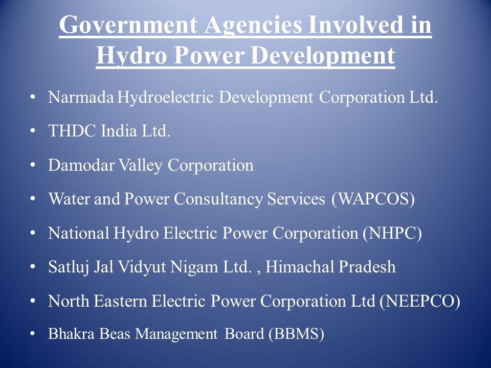 Government Agencies Involved in Hydro Power Development Narmada Hydroelectric Development Corporation Ltd. THDC India Ltd. Damodar Valley Corporation