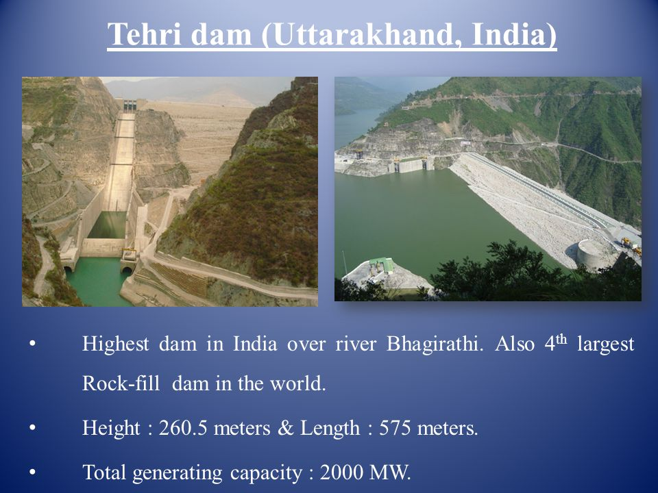Tehri dam (Uttarakhand, India) Highest dam in India over river Bhagirathi. Also 4 th largest Rock-fill dam in the world. Height : 260.5 meters & Lengt