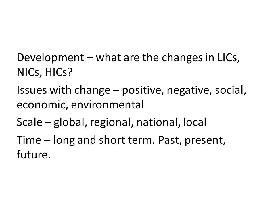 Development – what are the changes in LICs, NICs, HICs.