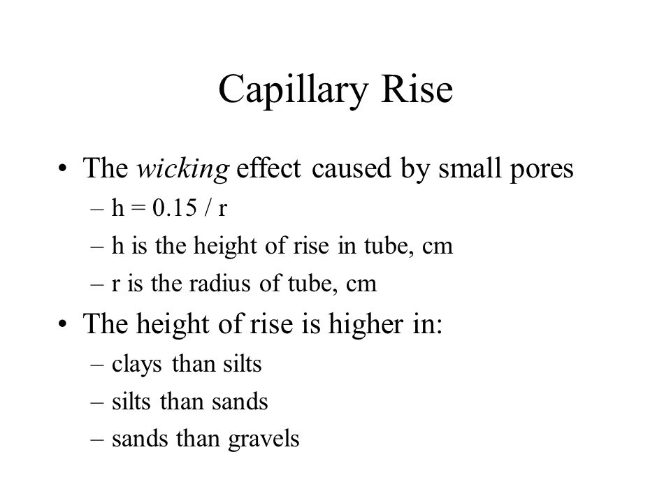 Capillary Rise The wicking effect caused by small pores –h = 0.15 / r –h is the height of rise in tube, cm –r is the radius of tube, cm The height of rise is higher in: –clays than silts –silts than sands –sands than gravels