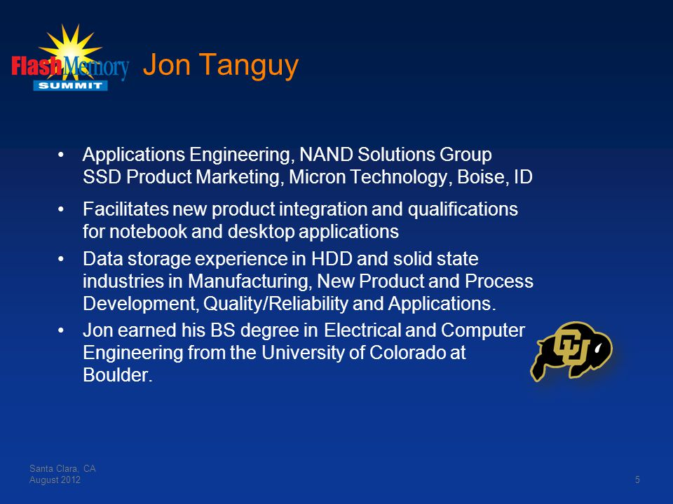 Jon Tanguy Applications Engineering, NAND Solutions Group SSD Product Marketing, Micron Technology, Boise, ID Facilitates new product integration and qualifications for notebook and desktop applications Data storage experience in HDD and solid state industries in Manufacturing, New Product and Process Development, Quality/Reliability and Applications.