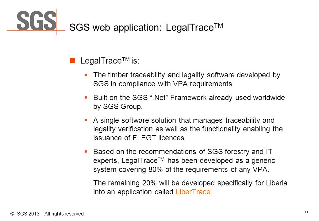 11 SGS web application: LegalTrace TM LegalTrace TM is: The timber traceability and legality software developed by SGS in compliance with VPA requirem