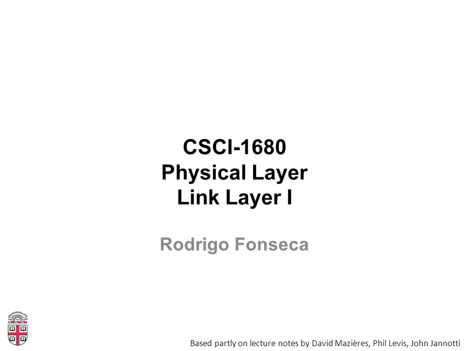 CSCI-1680 Physical Layer Link Layer I Based partly on lecture notes by David Mazières, Phil Levis, John Jannotti Rodrigo Fonseca