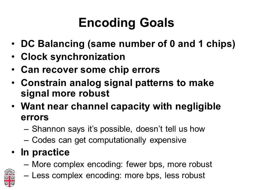 Encoding Goals DC Balancing (same number of 0 and 1 chips) Clock synchronization Can recover some chip errors Constrain analog signal patterns to make signal more robust Want near channel capacity with negligible errors –Shannon says its possible, doesnt tell us how –Codes can get computationally expensive In practice –More complex encoding: fewer bps, more robust –Less complex encoding: more bps, less robust
