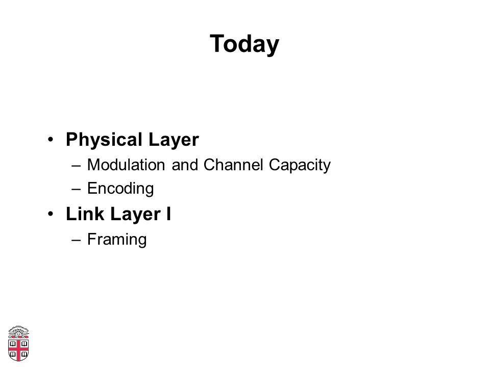 Today Physical Layer –Modulation and Channel Capacity –Encoding Link Layer I –Framing