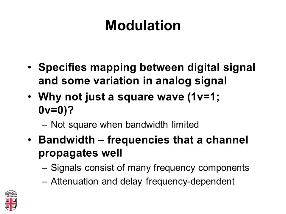 Modulation Specifies mapping between digital signal and some variation in analog signal Why not just a square wave (1v=1; 0v=0)? –Not square when band