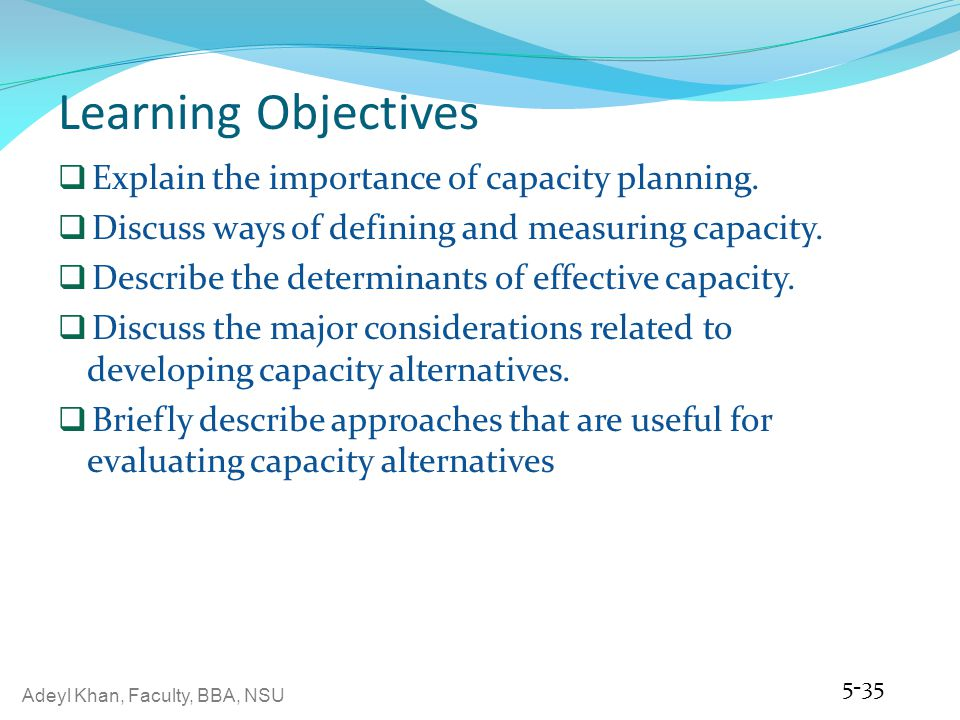 Adeyl Khan, Faculty, BBA, NSU Learning Objectives Explain the importance of capacity planning. Discuss ways of defining and measuring capacity. Descri
