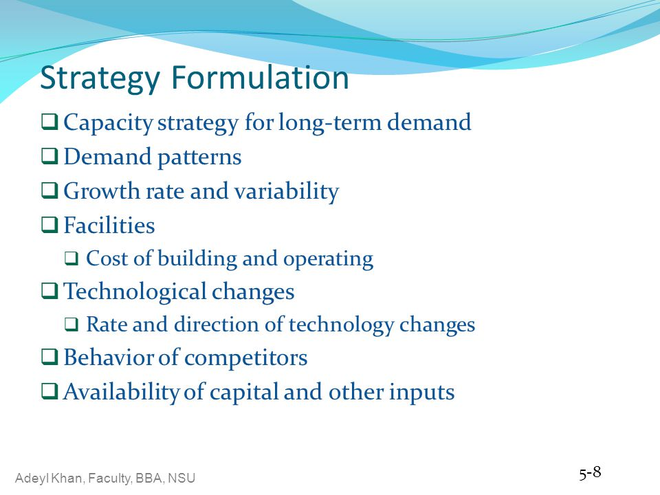 Adeyl Khan, Faculty, BBA, NSU Strategy Formulation Capacity strategy for long-term demand Demand patterns Growth rate and variability Facilities Cost