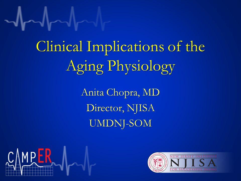 Clinical Implications of the Aging Physiology Anita Chopra, MD Director, NJISA UMDNJ-SOM