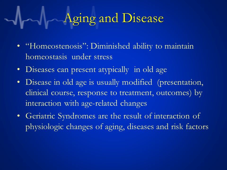 Aging and Disease Homeostenosis: Diminished ability to maintain homeostasis under stress Diseases can present atypically in old age Disease in old age is usually modified (presentation, clinical course, response to treatment, outcomes) by interaction with age-related changes Geriatric Syndromes are the result of interaction of physiologic changes of aging, diseases and risk factors