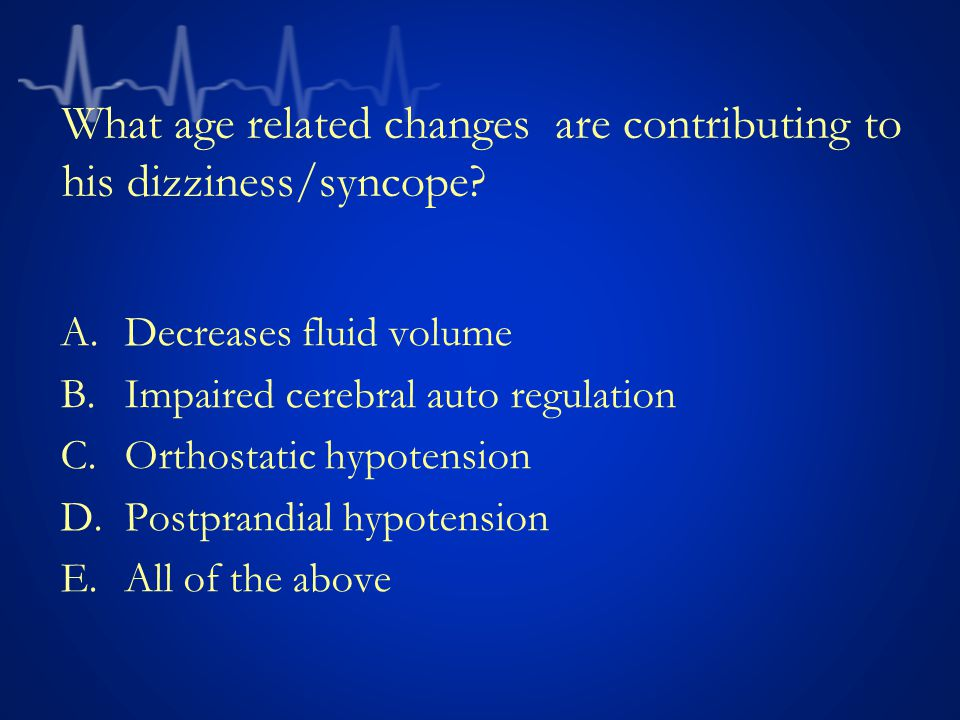 What age related changes are contributing to his dizziness/syncope.