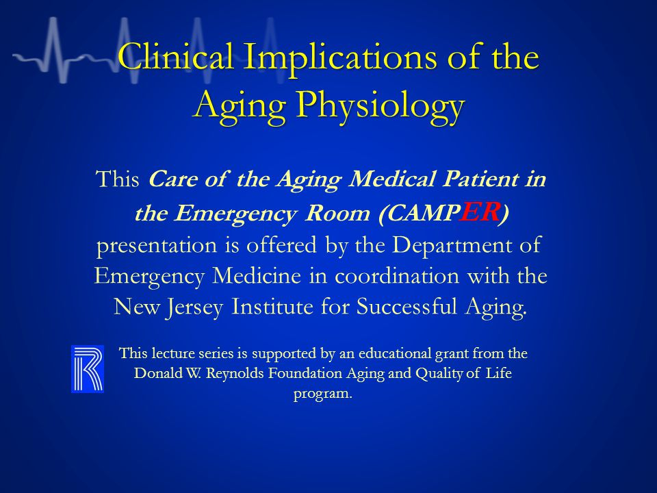Clinical Implications of the Aging Physiology This Care of the Aging Medical Patient in the Emergency Room (CAMP ER ) presentation is offered by the Department of Emergency Medicine in coordination with the New Jersey Institute for Successful Aging.