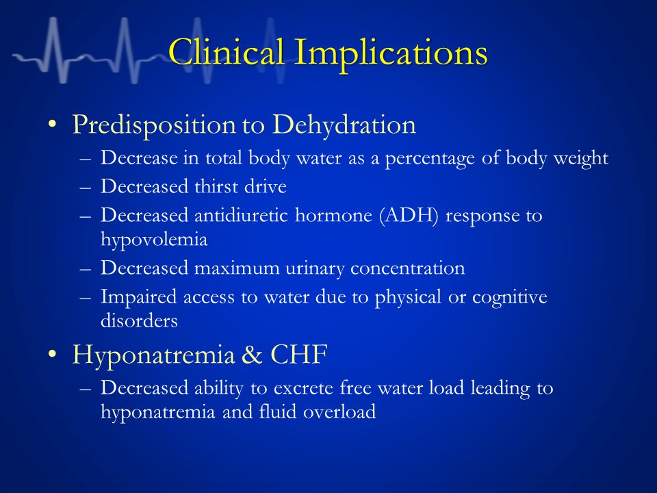 Clinical Implications Predisposition to Dehydration –Decrease in total body water as a percentage of body weight –Decreased thirst drive –Decreased antidiuretic hormone (ADH) response to hypovolemia –Decreased maximum urinary concentration –Impaired access to water due to physical or cognitive disorders Hyponatremia & CHF –Decreased ability to excrete free water load leading to hyponatremia and fluid overload
