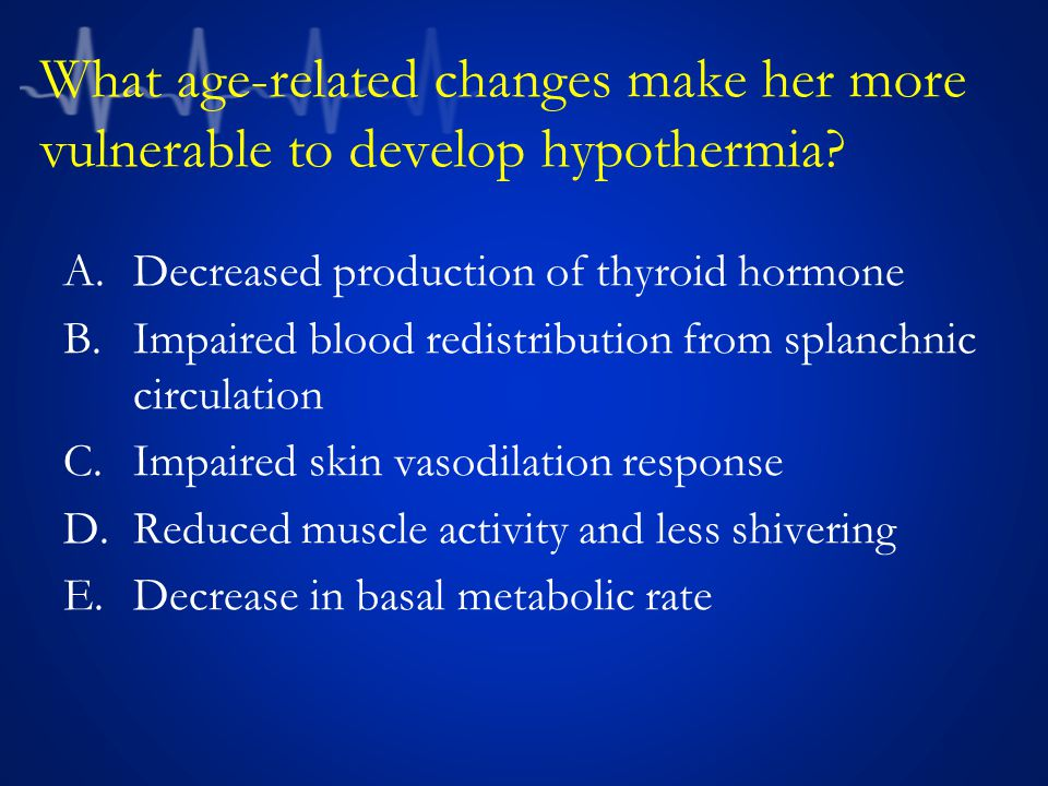 What age-related changes make her more vulnerable to develop hypothermia.