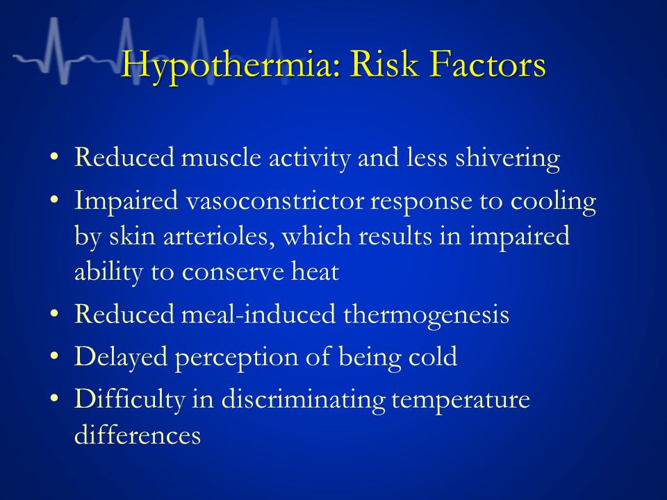Hypothermia: Risk Factors Reduced muscle activity and less shivering Impaired vasoconstrictor response to cooling by skin arterioles, which results in impaired ability to conserve heat Reduced meal-induced thermogenesis Delayed perception of being cold Difficulty in discriminating temperature differences