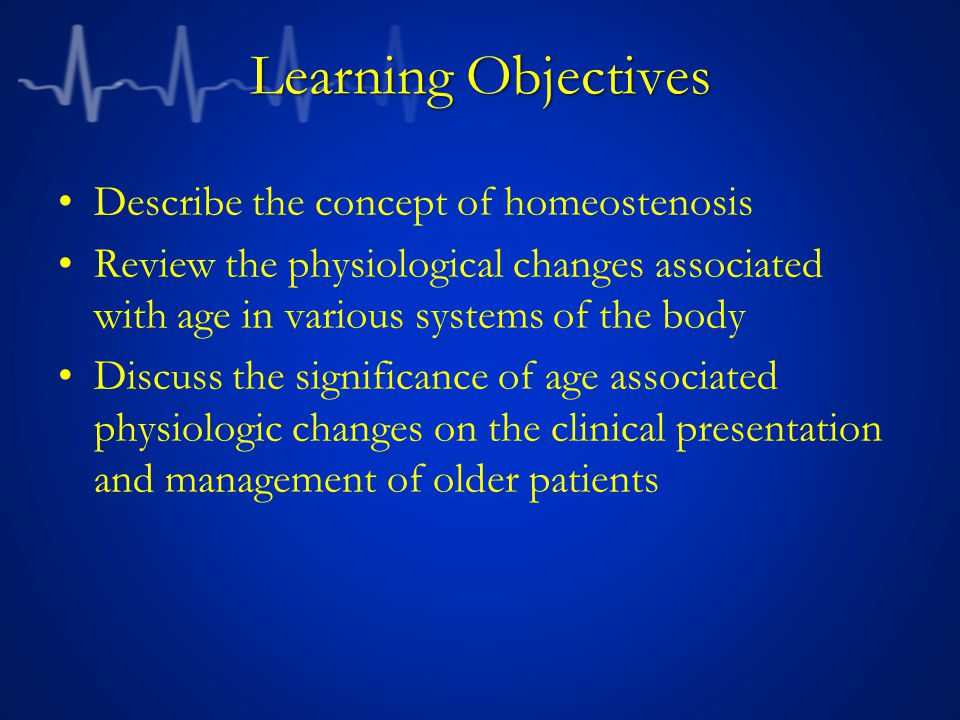 Learning Objectives Describe the concept of homeostenosis Review the physiological changes associated with age in various systems of the body Discuss the significance of age associated physiologic changes on the clinical presentation and management of older patients