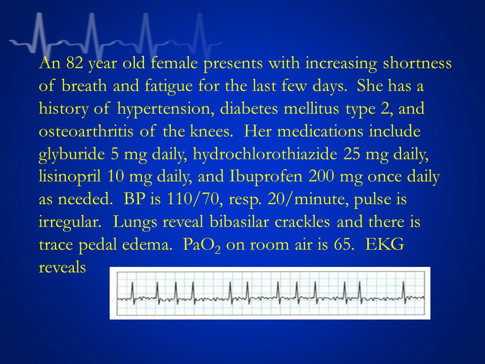 An 82 year old female presents with increasing shortness of breath and fatigue for the last few days.